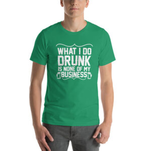 What I Do Drunk Is None Of My Business Short-Sleeve Unisex T-Shirt