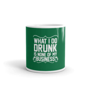 What I Do Drunk Is None Of My Business Mug
