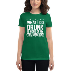 What I Do Drunk Is None Of My Business Women's short sleeve t-shirt